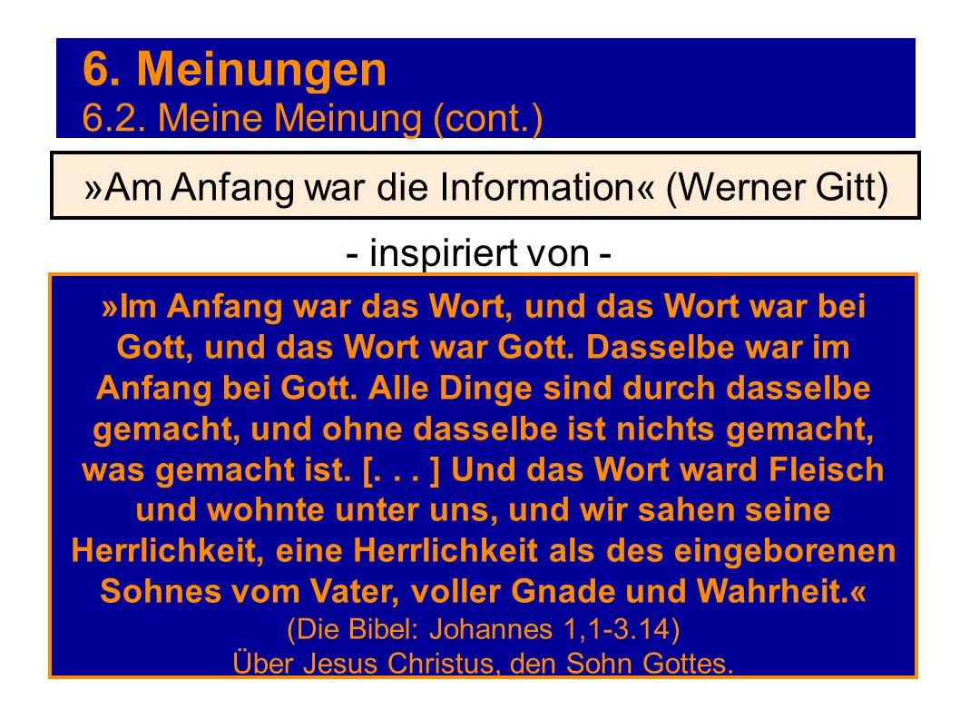6. Meinungen - inspiriert von - »Am Anfang war die Information« (Werner Gitt) 6.2. Meine Meinung (cont.) »Im Anfang war das Wort, und das Wort war bei