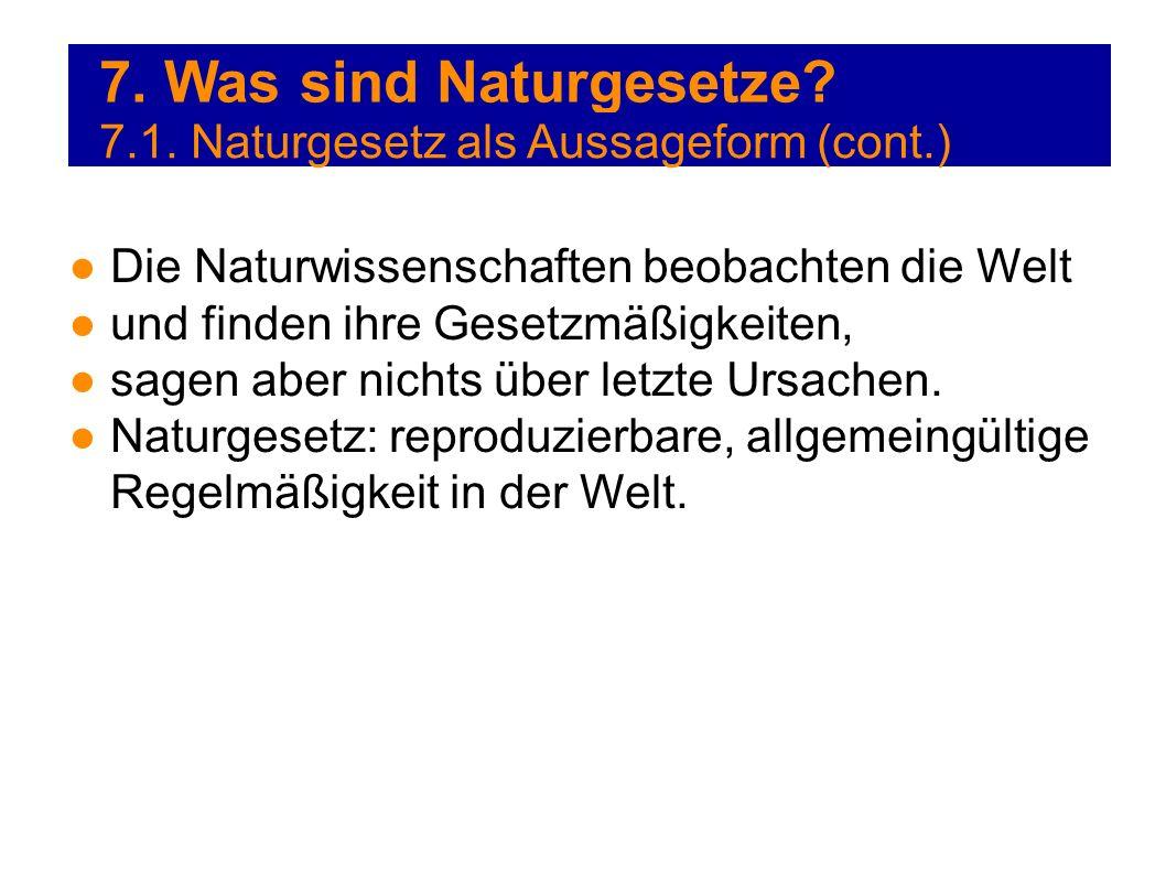 7. Was sind Naturgesetze? 7.1. Naturgesetz als Aussageform (cont.) Die Naturwissenschaften beobachten die Welt und finden ihre Gesetzmäßigkeiten, sage