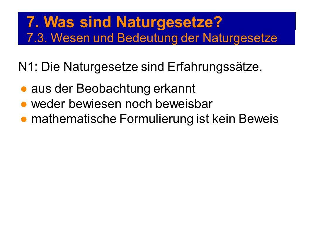 7. Was sind Naturgesetze? 7.3. Wesen und Bedeutung der Naturgesetze N1: Die Naturgesetze sind Erfahrungssätze. aus der Beobachtung erkannt weder bewie