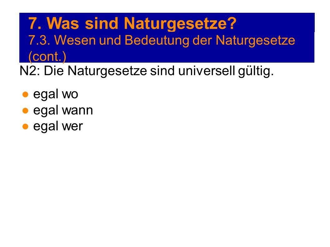 7. Was sind Naturgesetze? 7.3. Wesen und Bedeutung der Naturgesetze (cont.) N2: Die Naturgesetze sind universell gültig. egal wo egal wann egal wer