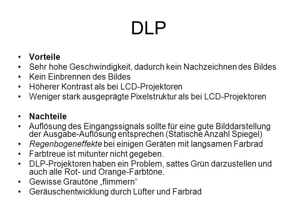 DLP Vorteile Sehr hohe Geschwindigkeit, dadurch kein Nachzeichnen des Bildes Kein Einbrennen des Bildes Höherer Kontrast als bei LCD-Projektoren Wenig