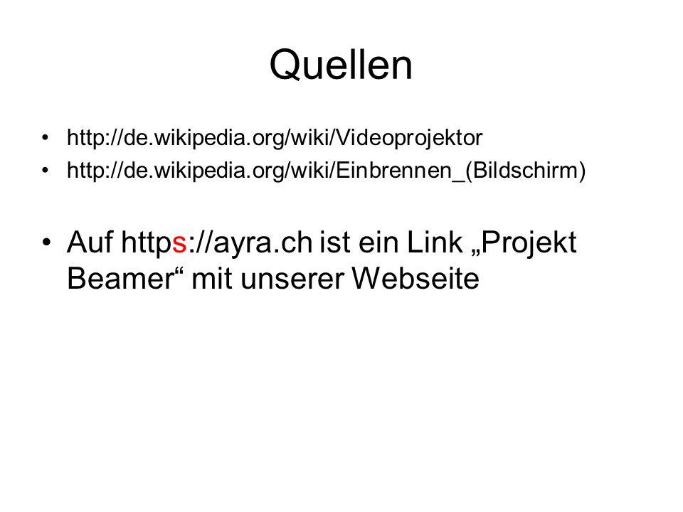 Quellen http://de.wikipedia.org/wiki/Videoprojektor http://de.wikipedia.org/wiki/Einbrennen_(Bildschirm) Auf https://ayra.ch ist ein Link Projekt Beam