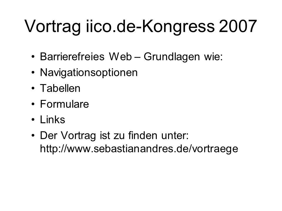 Vortrag iico.de-Kongress 2007 Barrierefreies Web – Grundlagen wie: Navigationsoptionen Tabellen Formulare Links Der Vortrag ist zu finden unter: http: