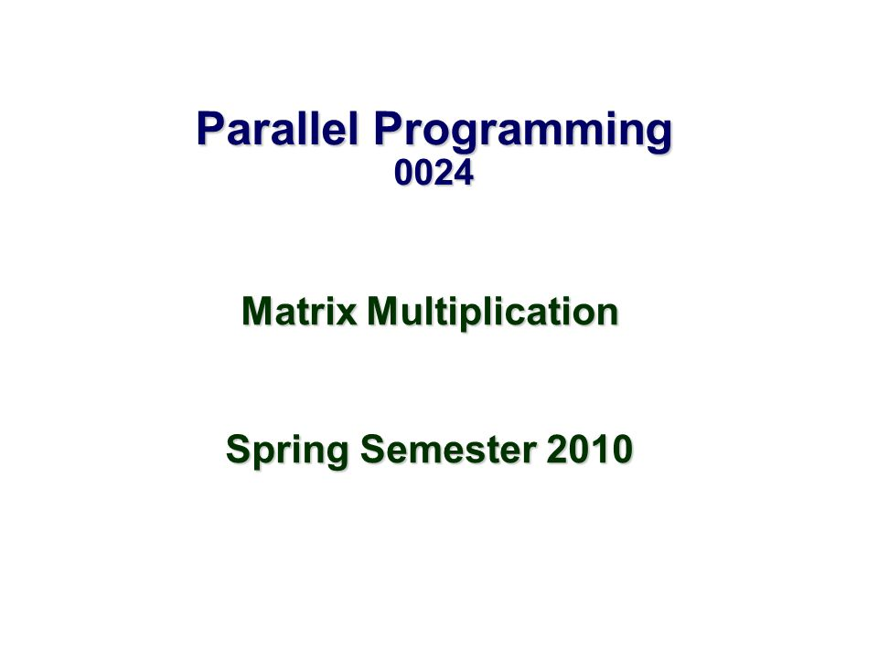 Parallel Programming 0024 Matrix Multiplication Spring Semester 2010