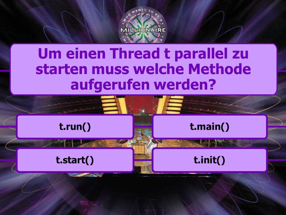 t.start()t.main()t.run()t.init() Um einen Thread t parallel zu starten muss welche Methode aufgerufen werden