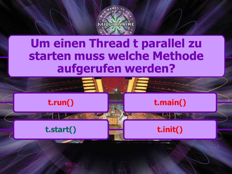 t.start()t.main()t.run()t.init() Um einen Thread t parallel zu starten muss welche Methode aufgerufen werden?