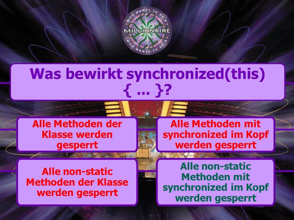 Alle non-static Methoden der Klasse werden gesperrt Alle Methoden mit synchronized im Kopf werden gesperrt Alle Methoden der Klasse werden gesperrt Alle non-static Methoden mit synchronized im Kopf werden gesperrt Was bewirkt synchronized(this) {...