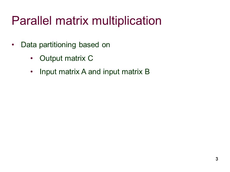 3 Parallel matrix multiplication Data partitioning based on Output matrix C Input matrix A and input matrix B
