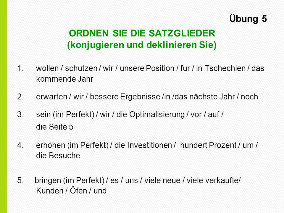 Übung 5 ORDNEN SIE DIE SATZGLIEDER (konjugieren und deklinieren Sie) 1.wollen / schützen / wir / unsere Position / für / in Tschechien / das kommende Jahr 2.erwarten / wir / bessere Ergebnisse /in /das nächste Jahr / noch 3.sein (im Perfekt) / wir / die Optimalisierung / vor / auf / die Seite 5 4.erhöhen (im Perfekt) / die Investitionen / hundert Prozent / um / die Besuche 5.