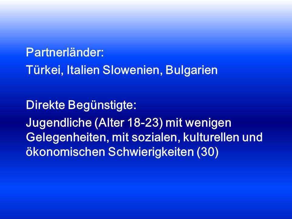 Partnerländer: Türkei, Italien Slowenien, Bulgarien Direkte Begünstigte: Jugendliche (Alter 18-23) mit wenigen Gelegenheiten, mit sozialen, kulturellen und ökonomischen Schwierigkeiten (30)