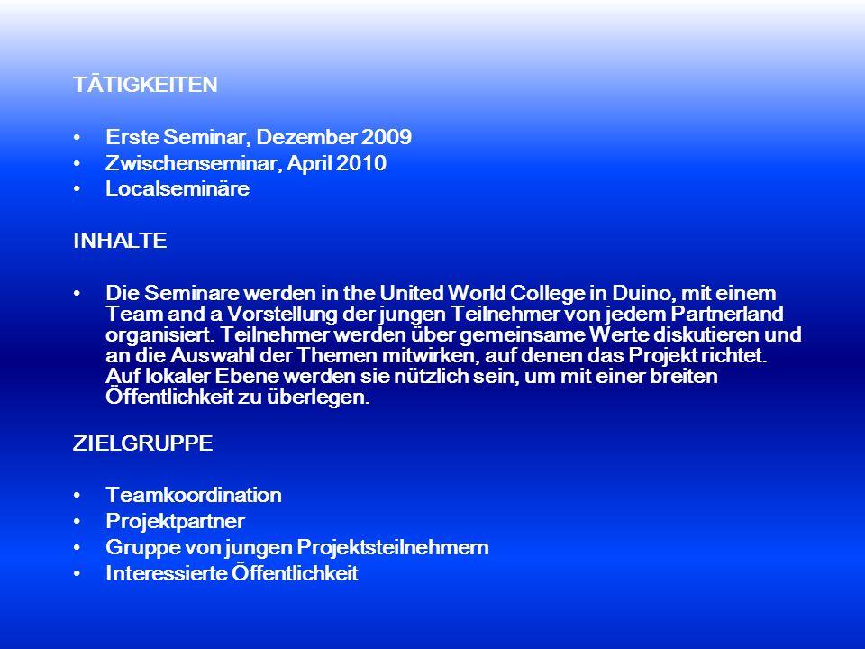 TÄTIGKEITEN Erste Seminar, Dezember 2009 Zwischenseminar, April 2010 Localseminäre INHALTE Die Seminare werden in the United World College in Duino, mit einem Team and a Vorstellung der jungen Teilnehmer von jedem Partnerland organisiert.