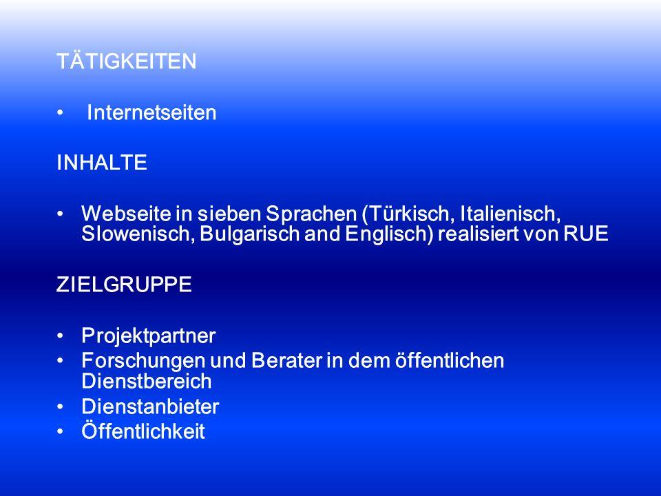 TÄTIGKEITEN Internetseiten INHALTE Webseite in sieben Sprachen (Türkisch, Italienisch, Slowenisch, Bulgarisch and Englisch) realisiert von RUE ZIELGRUPPE Projektpartner Forschungen und Berater in dem öffentlichen Dienstbereich Dienstanbieter Öffentlichkeit