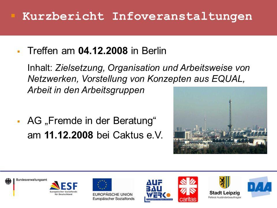 Kurzbericht Infoveranstaltungen Treffen am 04.12.2008 in Berlin Inhalt: Zielsetzung, Organisation und Arbeitsweise von Netzwerken, Vorstellung von Konzepten aus EQUAL, Arbeit in den Arbeitsgruppen AG Fremde in der Beratung am 11.12.2008 bei Caktus e.V.