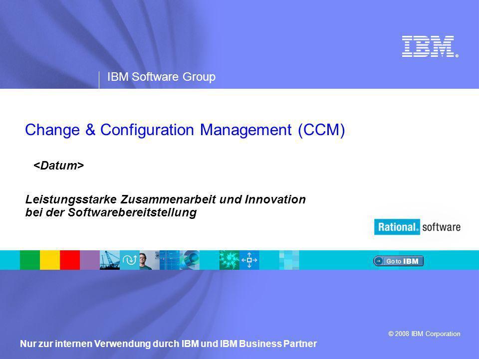 ® IBM Software Group © 2008 IBM Corporation Nur zur internen Verwendung durch IBM und IBM Business Partner Leistungsstarke Zusammenarbeit und Innovation bei der Softwarebereitstellung Change & Configuration Management (CCM)
