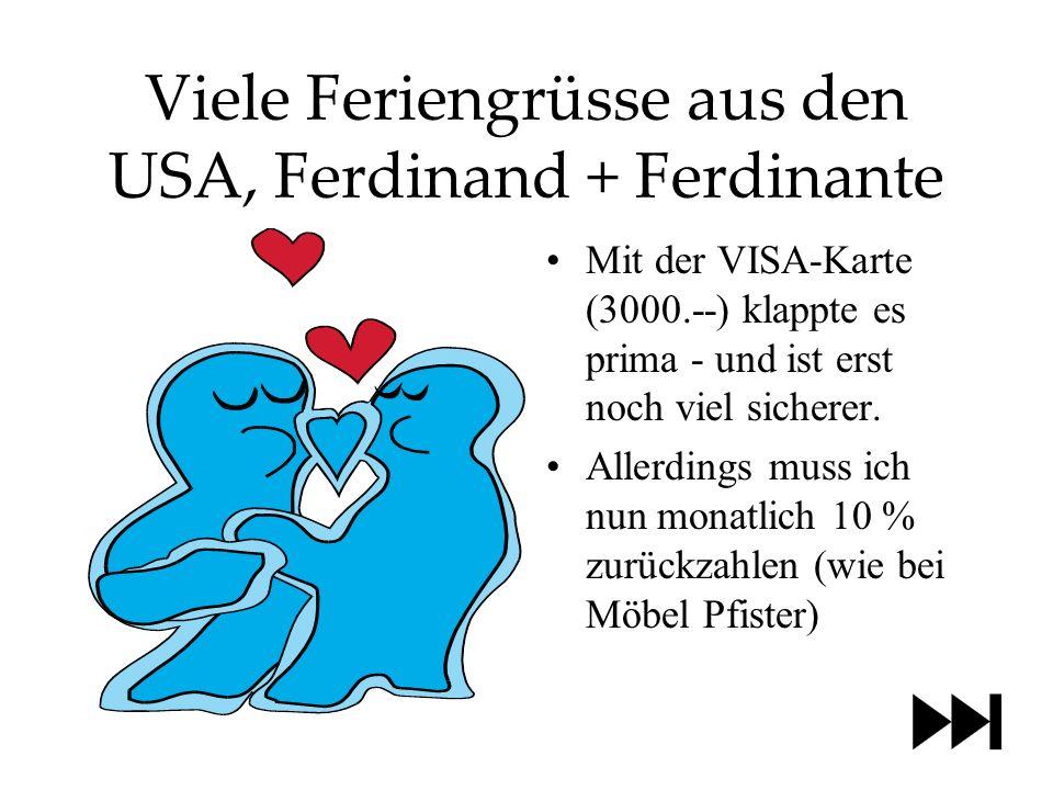 Viele Feriengrüsse aus den USA, Ferdinand + Ferdinante Mit der VISA-Karte (3000.--) klappte es prima - und ist erst noch viel sicherer.
