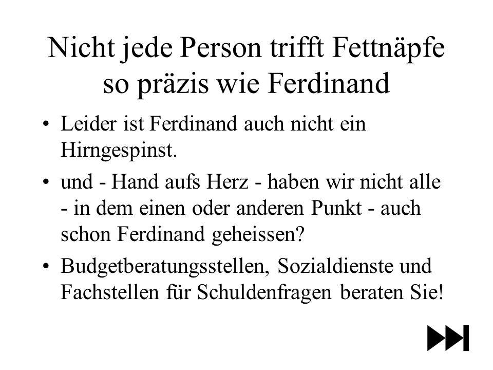 Nicht jede Person trifft Fettnäpfe so präzis wie Ferdinand Leider ist Ferdinand auch nicht ein Hirngespinst.
