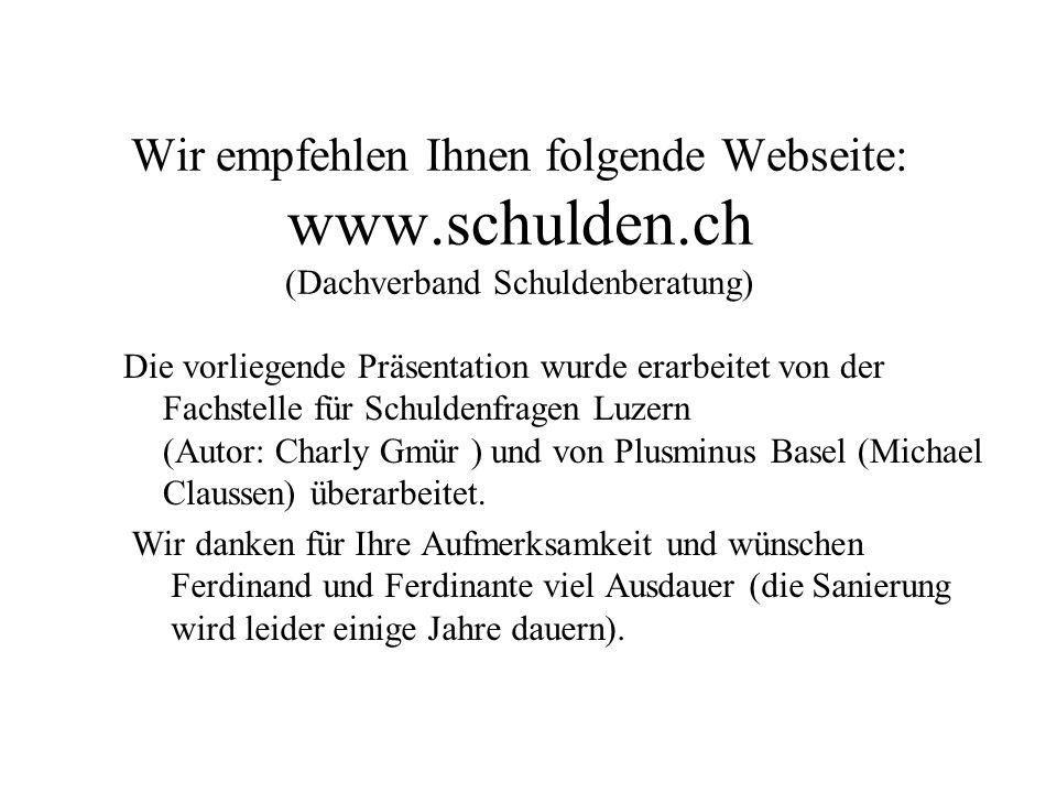 Wir empfehlen Ihnen folgende Webseite: www.schulden.ch (Dachverband Schuldenberatung) Wir danken für Ihre Aufmerksamkeit und wünschen Ferdinand und Ferdinante viel Ausdauer (die Sanierung wird leider einige Jahre dauern).