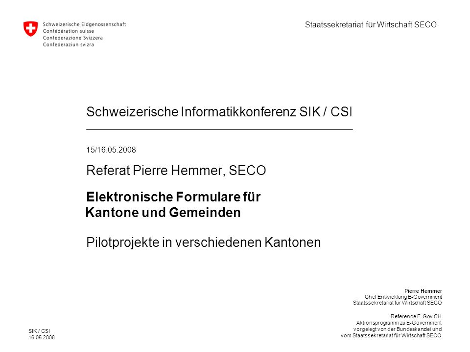 SIK / CSI 16.05.2008 Reference E-Gov CH Aktionsprogramm zu E-Government vorgelegt von der Bundeskanzlei und vom Staatssekretariat für Wirtschaft SECO REFERENCE E-Gov CH Der Datenaustausch zwischen öffentlichen Verwaltungen absorbiert, bedingt durch mangelnde Kompatibilität, grosse personelle und finanzielle Ressourcen.