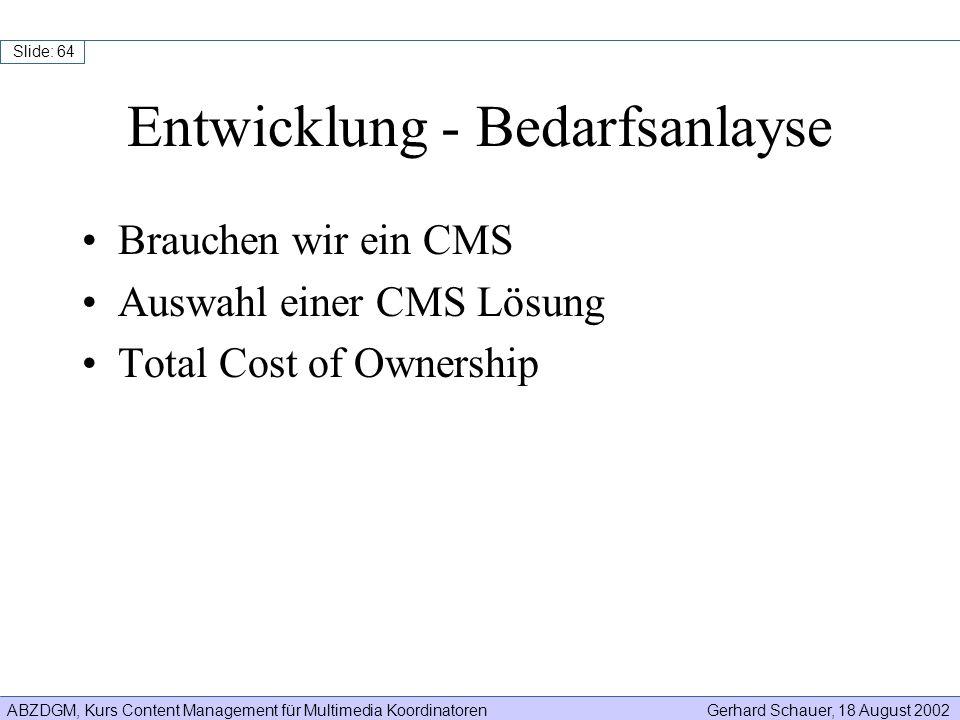 ABZDGM, Kurs Content Management für Multimedia KoordinatorenGerhard Schauer, 18 August 2002 Slide: 64 Entwicklung - Bedarfsanlayse Brauchen wir ein CM