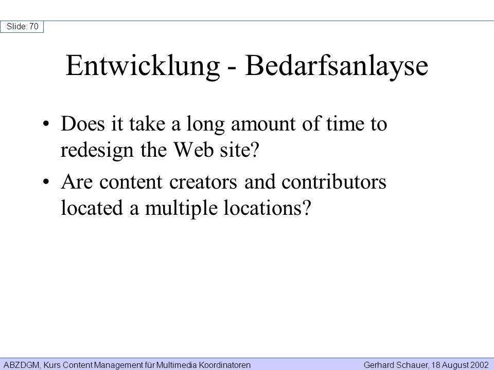 ABZDGM, Kurs Content Management für Multimedia KoordinatorenGerhard Schauer, 18 August 2002 Slide: 70 Does it take a long amount of time to redesign t