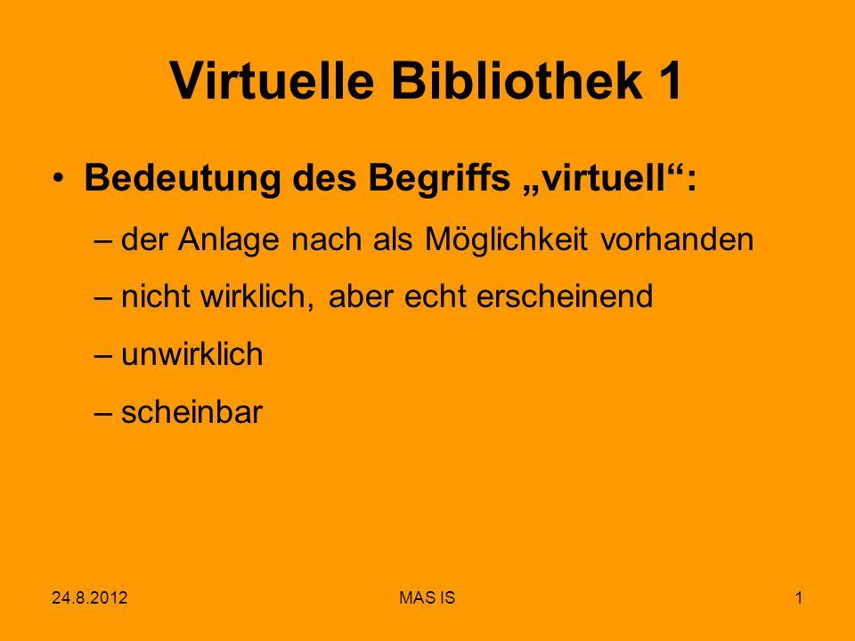 24.8.2012MAS IS1 Virtuelle Bibliothek 1 Bedeutung des Begriffs virtuell: –der Anlage nach als Möglichkeit vorhanden –nicht wirklich, aber echt erschei