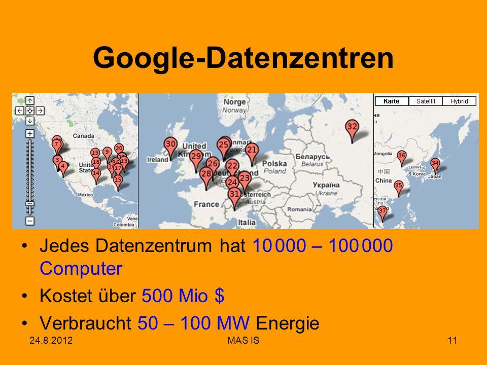 11 Google-Datenzentren Jedes Datenzentrum hat 10 000 – 100 000 Computer Kostet über 500 Mio $ Verbraucht 50 – 100 MW Energie 24.8.2012MAS IS