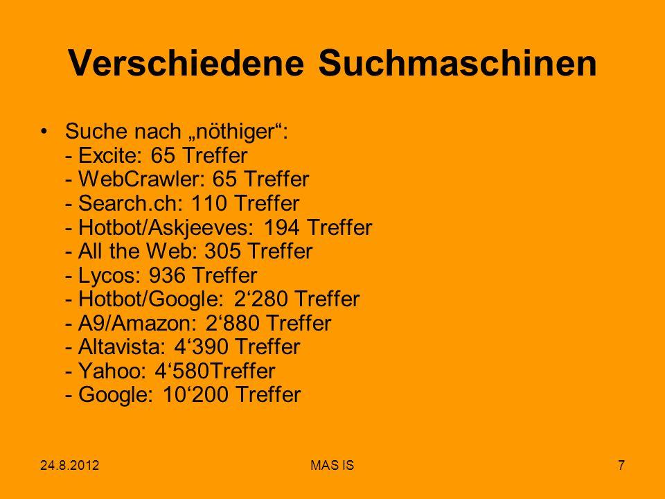 24.8.2012MAS IS8 Einige aktuelle Suchmaschinen Google: Absolut dominant Yahoo: Abgeschlagene Nummer 2 Bing: Neue Maschine von Microsoft WolframAlpha: Antworten auf konkrete Fragen Local.ch: Geographisch geordnete Informationen Search.ch: Focus Schweiz