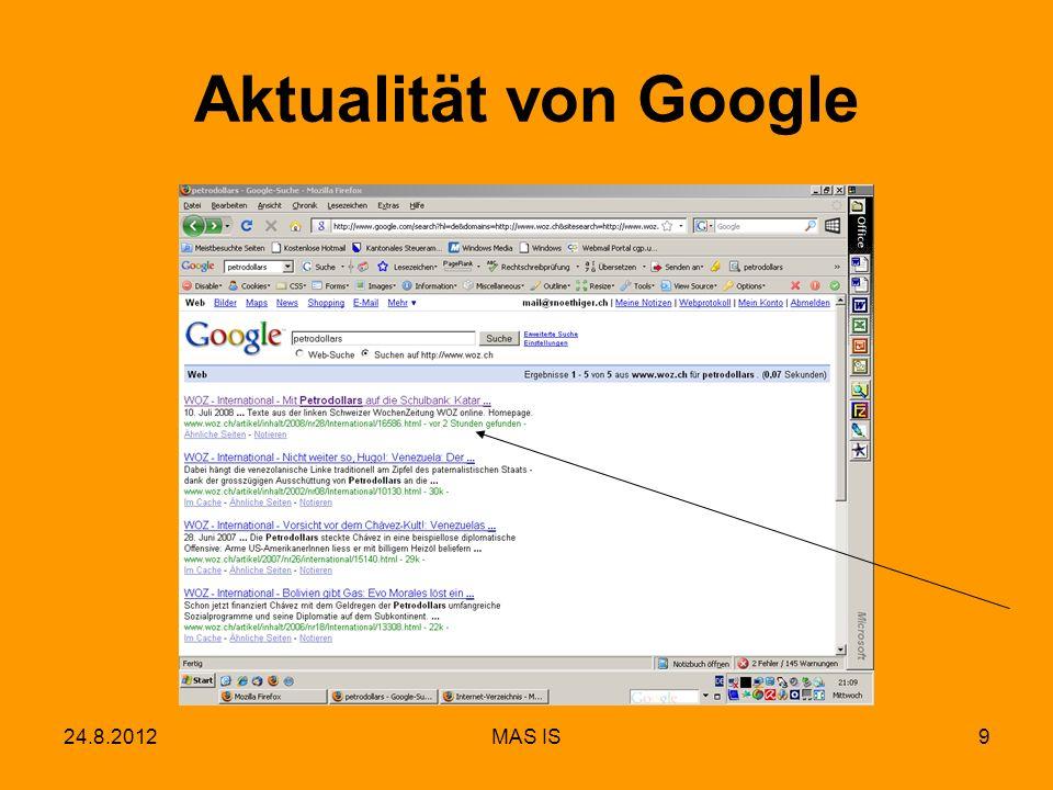10 Ablauf einer Google-Abfrage Browser auf PC Google Index- Server Google Dokumenten- Server Google Web-Server www.google.com Index-Abfrage Antwort in < 1/2 Sekunde nach http://www.google.com/intl/en/corporate/tech.html Life of a Google Query Speicher- Adressen Abfrage Suchresultate Snippets Anwender Google Rechenzentrum 24.8.2012MAS IS