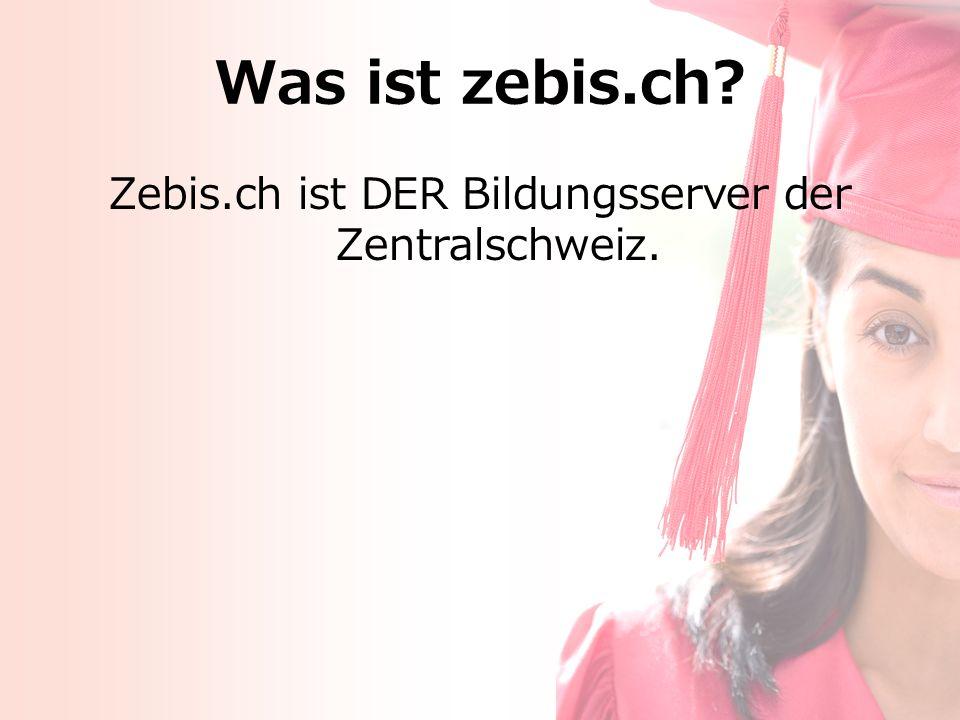Was ist zebis.ch? Zebis.ch ist DER Bildungsserver der Zentralschweiz.