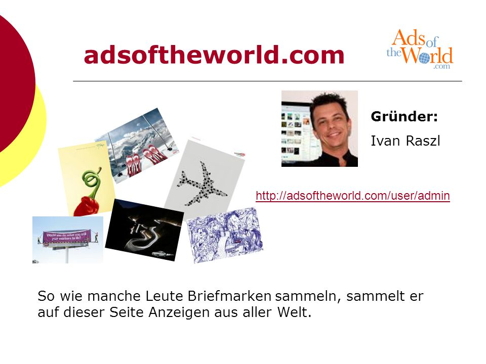 http://adsoftheworld.com/user/admin So wie manche Leute Briefmarken sammeln, sammelt er auf dieser Seite Anzeigen aus aller Welt. Gründer: Ivan Raszl