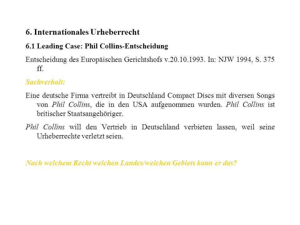 6. Internationales Urheberrecht 6.1 Leading Case: Phil Collins-Entscheidung Entscheidung des Europäischen Gerichtshofs v.20.10.1993. In: NJW 1994, S.