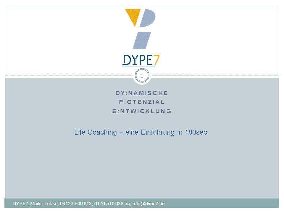 DY:NAMISCHE P:OTENZIAL E:NTWICKLUNG 1 Life Coaching – eine Einführung in 180sec DYPE7; Maike Lohse; 04123-809 643; 0176-510 936 55; mlo@dype7.de