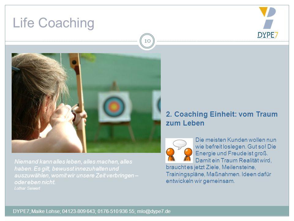 Life Coaching 10 2. Coaching Einheit: vom Traum zum Leben Die meisten Kunden wollen nun wie befreit loslegen. Gut so! Die Energie und Freude ist groß.