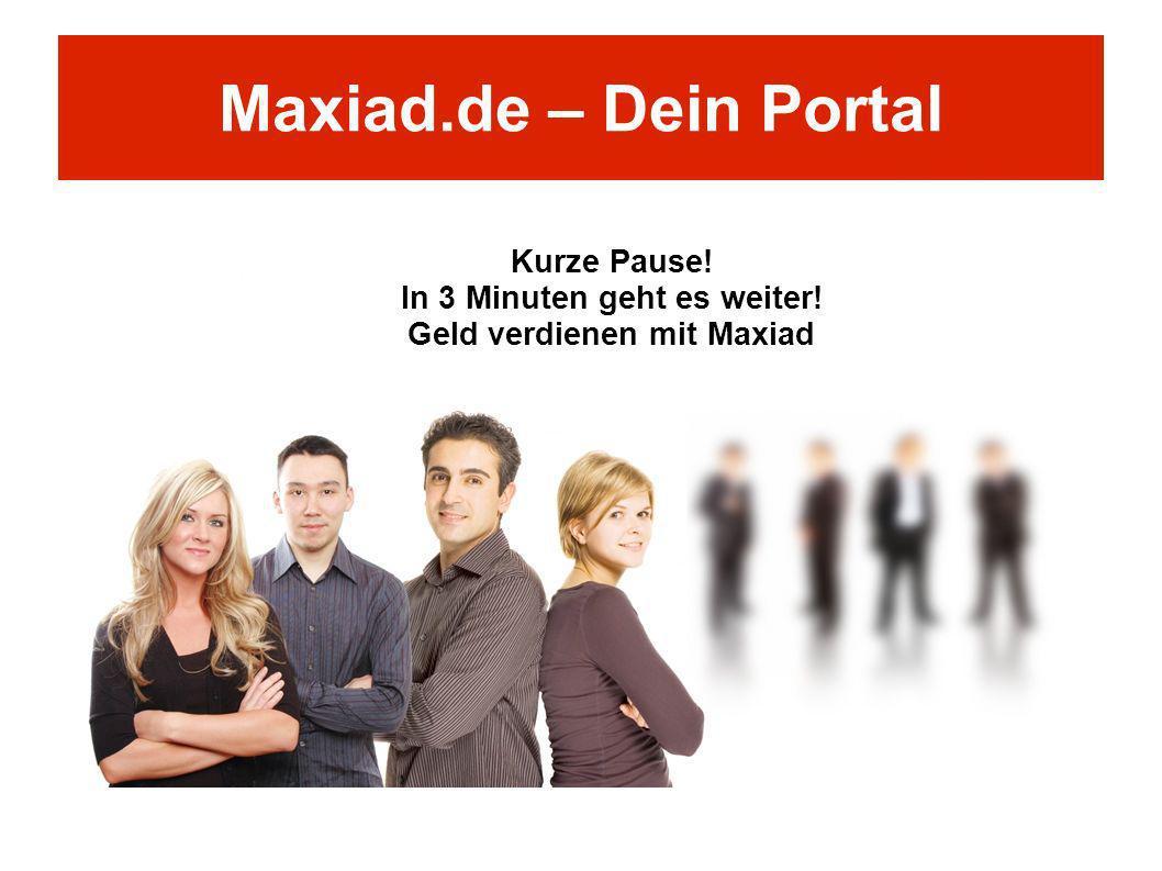 Maxiad.de – Dein Portal Kurze Pause! In 3 Minuten geht es weiter! Geld verdienen mit Maxiad