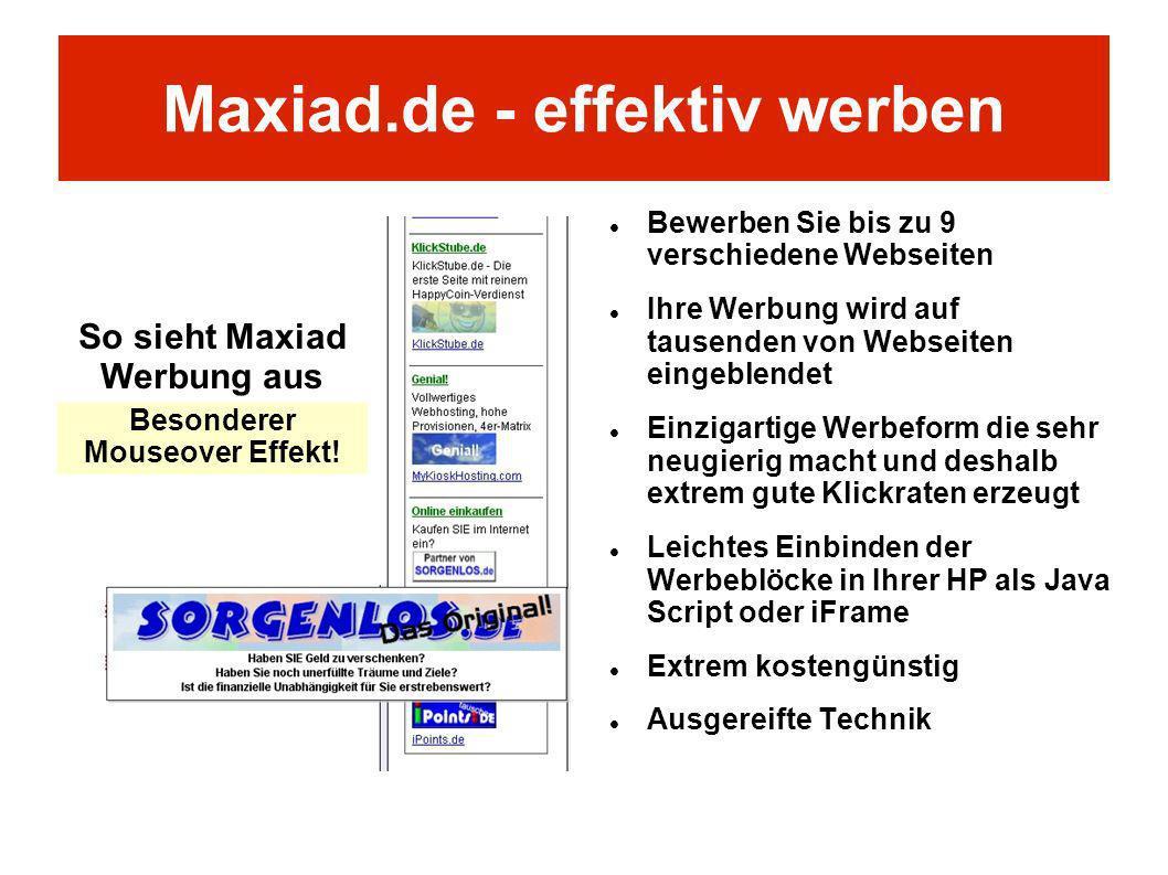 Maxiad.de - effektiv werben Bewerben Sie bis zu 9 verschiedene Webseiten Ihre Werbung wird auf tausenden von Webseiten eingeblendet Einzigartige Werbe