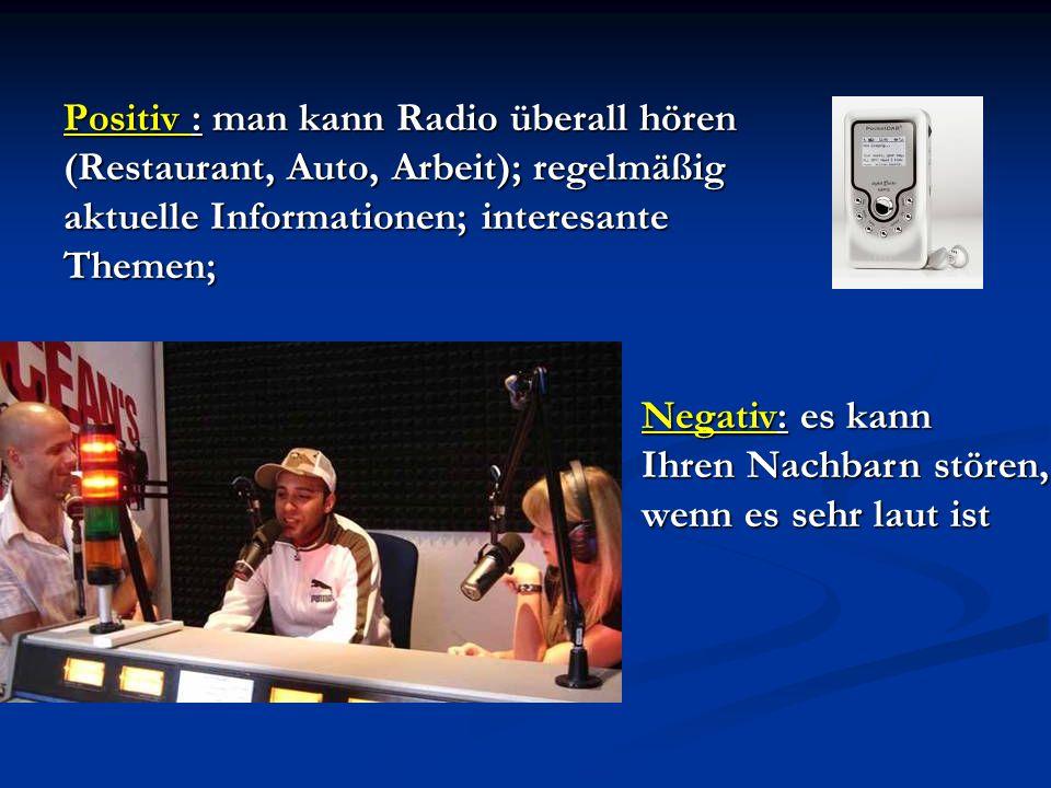 Positiv : man kann Radio überall hören (Restaurant, Auto, Arbeit); regelmäßig aktuelle Informationen; interesante Themen; Negativ: es kann Ihren Nachbarn stören, wenn es sehr laut ist
