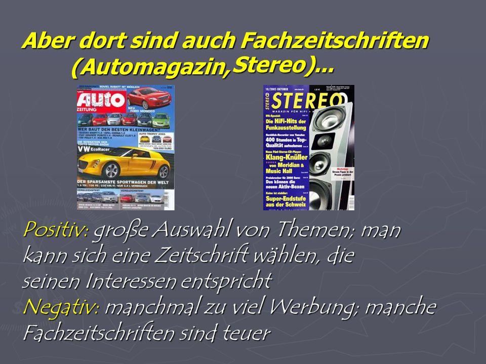 Aber dort sind auch Fachzeitschriften (Automagazin, Positiv: große Auswahl von Themen; man kann sich eine Zeitschrift wählen, die seinen Interessen entspricht Negativ: manchmal zu viel Werbung; manche Fachzeitschriften sind teuer Stereo)...