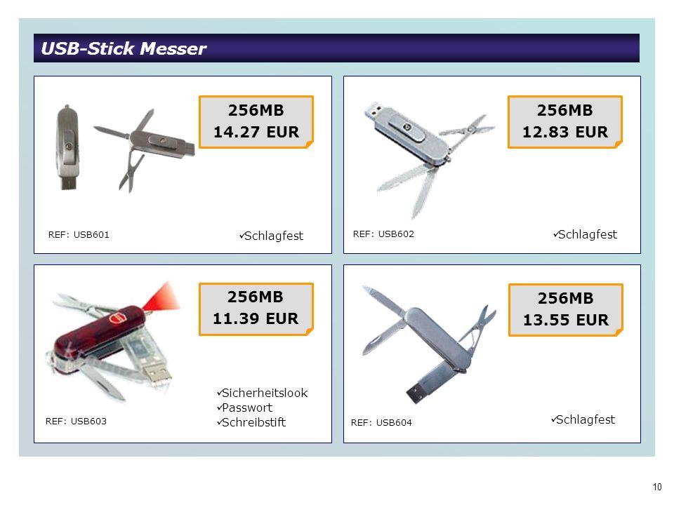 10 USB-Stick Messer REF: USB601 REF: USB602 REF: USB603 REF: USB604 256MB 14.27 EUR Schlagfest 256MB 12.83 EUR 256MB 11.39 EUR 256MB 13.55 EUR Schlagfest Sicherheitslook Passwort Schreibstift