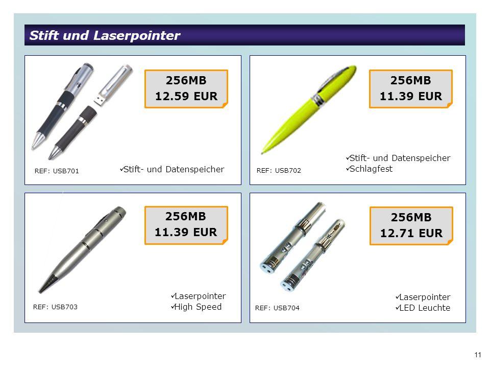 11 Stift und Laserpointer REF: USB701 REF: USB702 REF: USB703 REF: USB704 256MB 12.59 EUR Stift- und Datenspeicher 256MB 11.39 EUR Laserpointer High Speed 256MB 11.39 EUR 256MB 12.71 EUR Stift- und Datenspeicher Schlagfest Laserpointer LED Leuchte