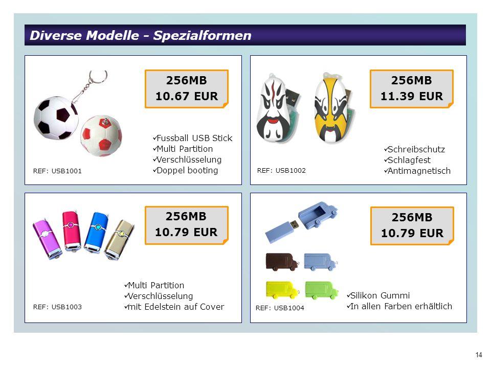 14 Diverse Modelle - Spezialformen REF: USB1001 REF: USB1002 REF: USB1003 REF: USB1004 256MB 10.67 EUR Fussball USB Stick Multi Partition Verschlüsselung Doppel booting 256MB 11.39 EUR Multi Partition Verschlüsselung mit Edelstein auf Cover 256MB 10.79 EUR 256MB 10.79 EUR Schreibschutz Schlagfest Antimagnetisch Silikon Gummi In allen Farben erhältlich