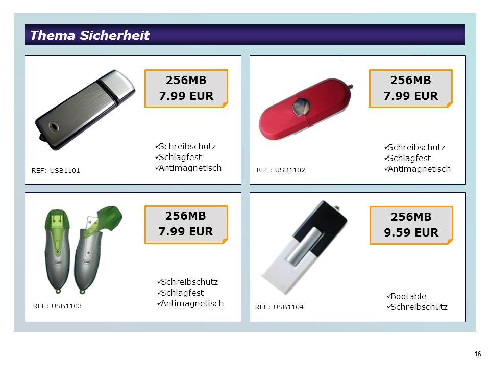 16 Thema Sicherheit REF: USB1101 REF: USB1102 REF: USB1103 REF: USB1104 256MB 7.99 EUR 256MB 7.99 EUR 256MB 7.99 EUR 256MB 9.59 EUR Schreibschutz Schlagfest Antimagnetisch Bootable Schreibschutz Schlagfest Antimagnetisch Schreibschutz Schlagfest Antimagnetisch