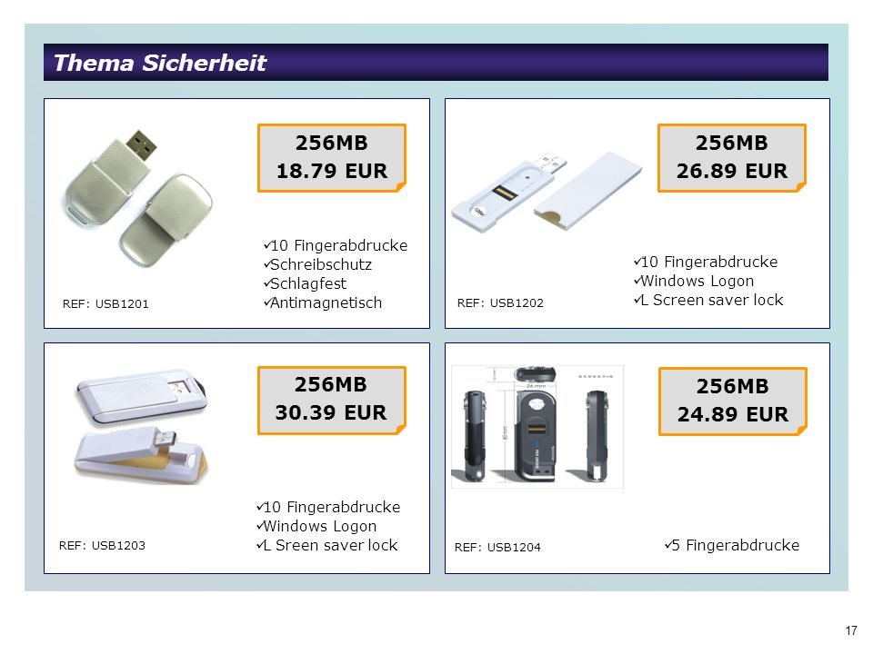 17 Thema Sicherheit REF: USB1201 REF: USB1202 REF: USB1203 REF: USB1204 256MB 18.79 EUR 10 Fingerabdrucke Schreibschutz Schlagfest Antimagnetisch 256MB 26.89 EUR 10 Fingerabdrucke Windows Logon L Sreen saver lock 256MB 30.39 EUR 256MB 24.89 EUR 10 Fingerabdrucke Windows Logon L Screen saver lock 5 Fingerabdrucke