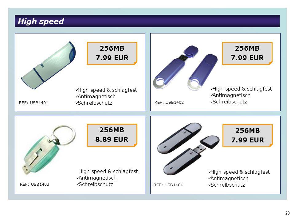 20 High speed REF: USB1401 REF: USB1402 REF: USB1403 REF: USB1404 256MB 7.99 EUR High speed & schlagfest Antimagnetisch Schreibschutz 256MB 7.99 EUR 256MB 8.89 EUR 256MB 7.99 EUR High speed & schlagfest Antimagnetisch Schreibschutz High speed & schlagfest Antimagnetisch Schreibschutz High speed & schlagfest Antimagnetisch Schreibschutz