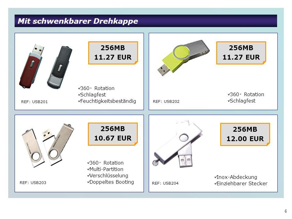6 Mit schwenkbarer Drehkappe REF: USB201 256MB 11.27 EUR 360 Rotation Schlagfest Feuchtigkeitsbeständig 256MB 11.27 EUR 360 Rotation Schlagfest REF: USB202 REF: USB203 360 Rotation Multi-Partition Verschlüsselung Doppeltes Booting 256MB 10.67 EUR REF: USB204 Inox-Abdeckung Einziehbarer Stecker 256MB 12.00 EUR