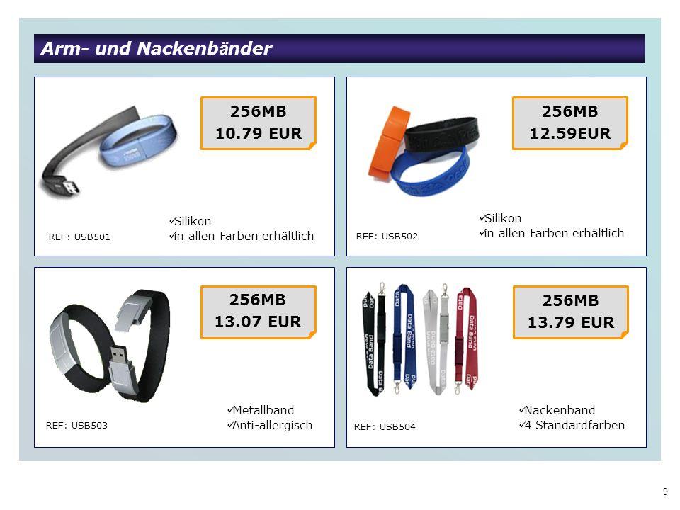 9 Arm- und Nackenb ä nder REF: USB501 REF: USB502 REF: USB503 REF: USB504 256MB 10.79 EUR Silikon in allen Farben erhältlich 256MB 12.59EUR Metallband Anti-allergisch 256MB 13.07 EUR 256MB 13.79 EUR Nackenband 4 Standardfarben Silikon in allen Farben erhältlich