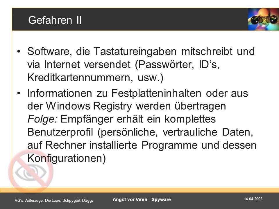 14.04.2003 VGs: Adlerauge, Die Lupe, Schpygörl, Böggy Angst vor Viren - Spyware Gefahren II Software, die Tastatureingaben mitschreibt und via Internet versendet (Passwörter, IDs, Kreditkartennummern, usw.) Informationen zu Festplatteninhalten oder aus der Windows Registry werden übertragen Folge: Empfänger erhält ein komplettes Benutzerprofil (persönliche, vertrauliche Daten, auf Rechner installierte Programme und dessen Konfigurationen)