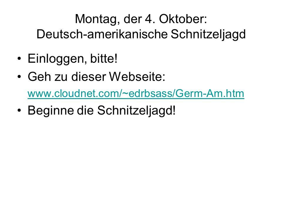 Montag, der 4. Oktober: Deutsch-amerikanische Schnitzeljagd Einloggen, bitte! Geh zu dieser Webseite: www.cloudnet.com/~edrbsass/Germ-Am.htm Beginne d