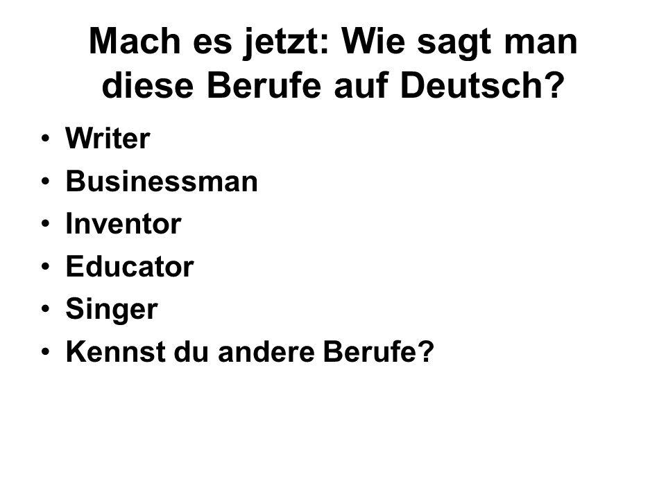 Mach es jetzt: Wie sagt man diese Berufe auf Deutsch? Writer Businessman Inventor Educator Singer Kennst du andere Berufe?