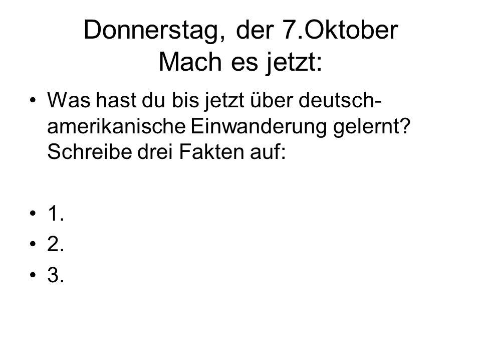 Donnerstag, der 7.Oktober Mach es jetzt: Was hast du bis jetzt über deutsch- amerikanische Einwanderung gelernt? Schreibe drei Fakten auf: 1. 2. 3.