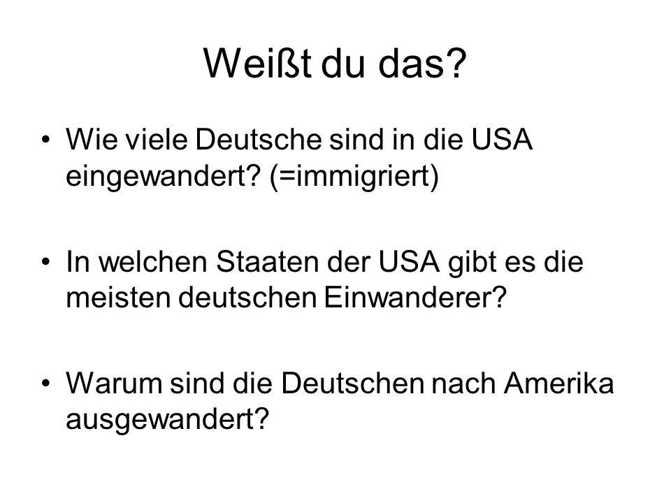 Weißt du das? Wie viele Deutsche sind in die USA eingewandert? (=immigriert) In welchen Staaten der USA gibt es die meisten deutschen Einwanderer? War